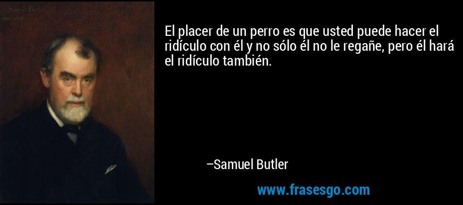 El placer de un perro es que usted puede hacer el ridículo con él y no sólo él no le regañe, pero él hará el ridículo también. – Samuel Butler