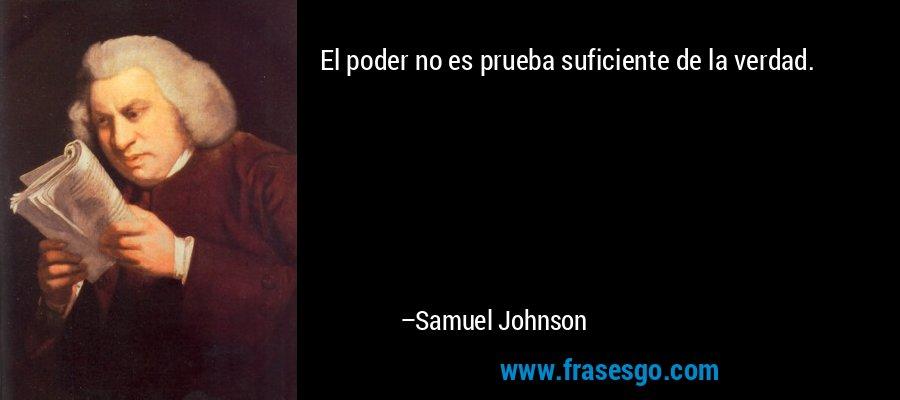 El poder no es prueba suficiente de la verdad. – Samuel Johnson
