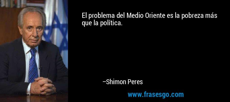 El problema del Medio Oriente es la pobreza más que la política. – Shimon Peres
