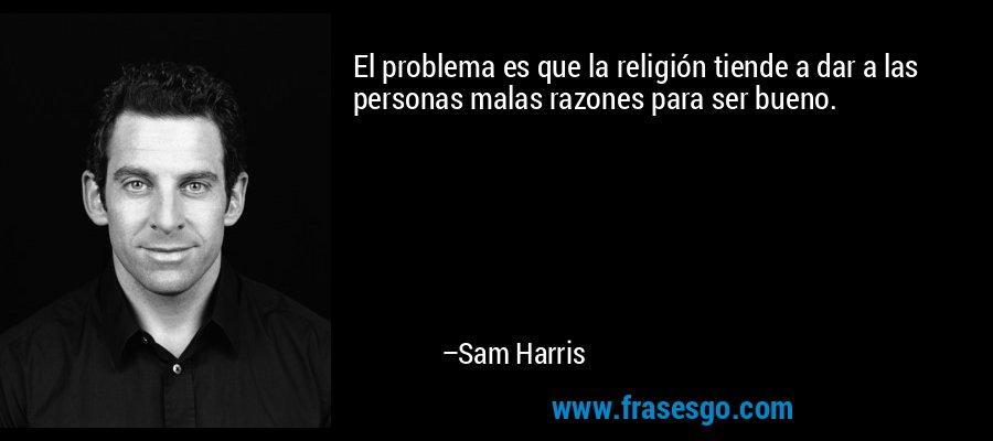 El problema es que la religión tiende a dar a las personas malas razones para ser bueno. – Sam Harris