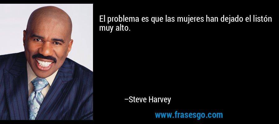 El problema es que las mujeres han dejado el listón muy alto. – Steve Harvey