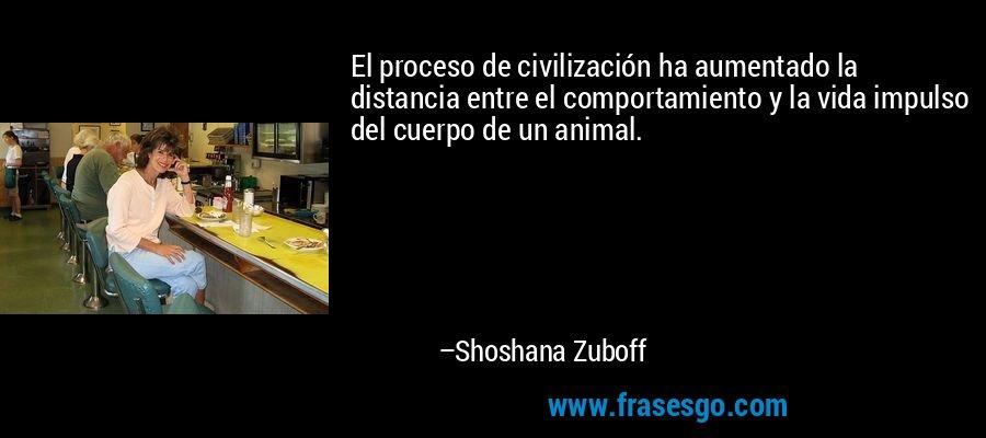 El proceso de civilización ha aumentado la distancia entre el comportamiento y la vida impulso del cuerpo de un animal. – Shoshana Zuboff