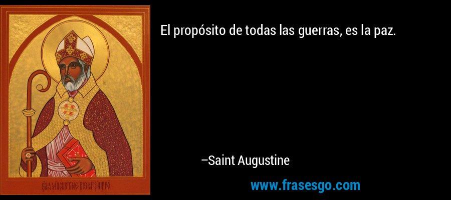 El propósito de todas las guerras, es la paz. – Saint Augustine