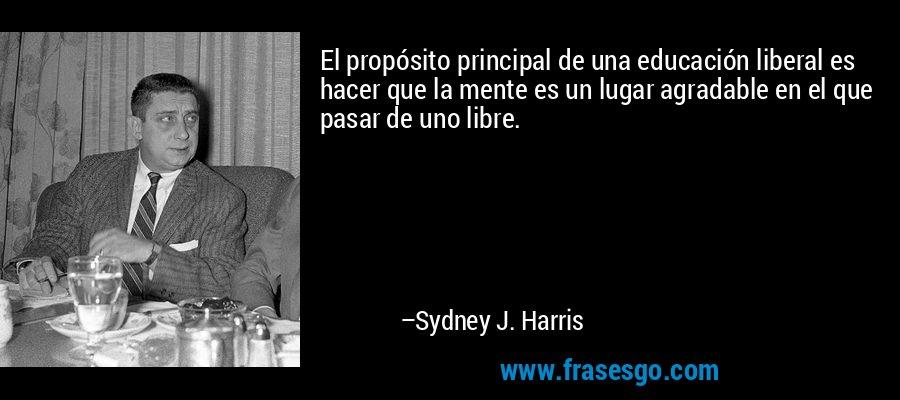 El propósito principal de una educación liberal es hacer que la mente es un lugar agradable en el que pasar de uno libre. – Sydney J. Harris