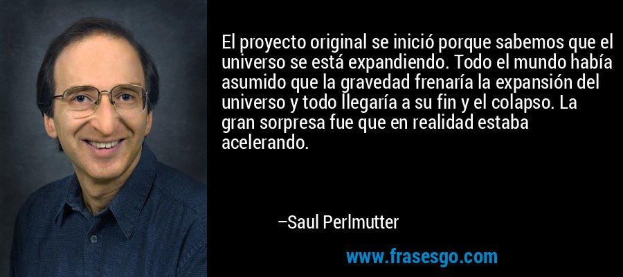 El proyecto original se inició porque sabemos que el universo se está expandiendo. Todo el mundo había asumido que la gravedad frenaría la expansión del universo y todo llegaría a su fin y el colapso. La gran sorpresa fue que en realidad estaba acelerando. – Saul Perlmutter