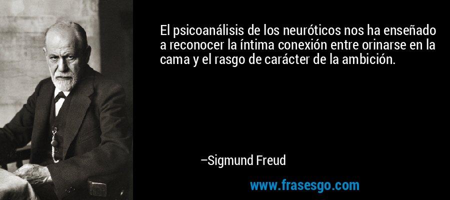 El psicoanálisis de los neuróticos nos ha enseñado a reconocer la íntima conexión entre orinarse en la cama y el rasgo de carácter de la ambición. – Sigmund Freud