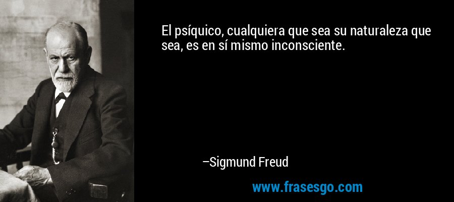 El psíquico, cualquiera que sea su naturaleza que sea, es en sí mismo inconsciente. – Sigmund Freud