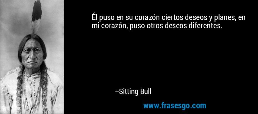 Él puso en su corazón ciertos deseos y planes, en mi corazón, puso otros deseos diferentes. – Sitting Bull
