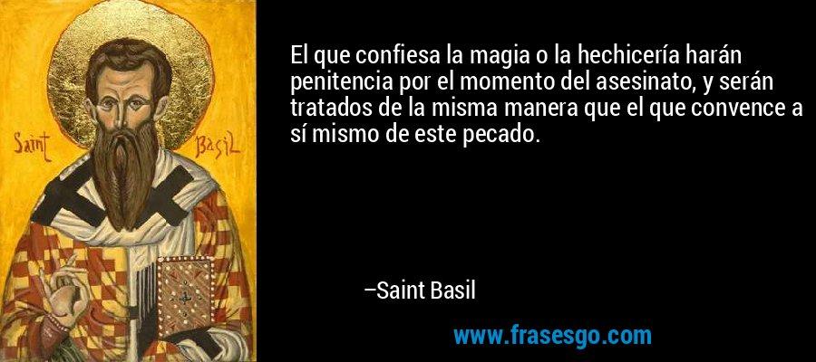 El que confiesa la magia o la hechicería harán penitencia por el momento del asesinato, y serán tratados de la misma manera que el que convence a sí mismo de este pecado. – Saint Basil