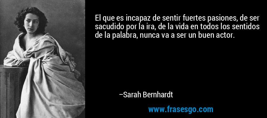 El que es incapaz de sentir fuertes pasiones, de ser sacudido por la ira, de la vida en todos los sentidos de la palabra, nunca va a ser un buen actor. – Sarah Bernhardt