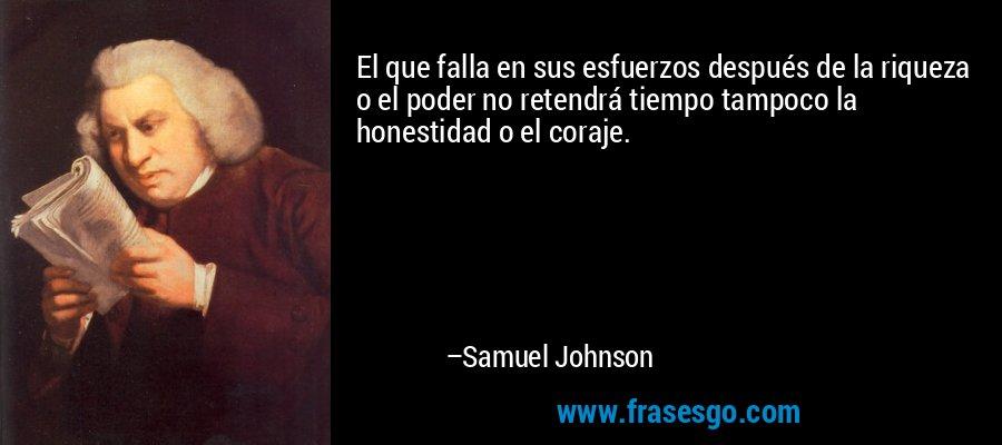 El que falla en sus esfuerzos después de la riqueza o el poder no retendrá tiempo tampoco la honestidad o el coraje. – Samuel Johnson