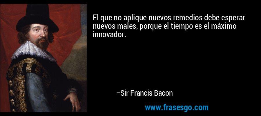 El que no aplique nuevos remedios debe esperar nuevos males, porque el tiempo es el máximo innovador. – Sir Francis Bacon