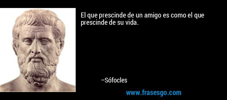 El que prescinde de un amigo es como el que prescinde de su vida. – Sófocles