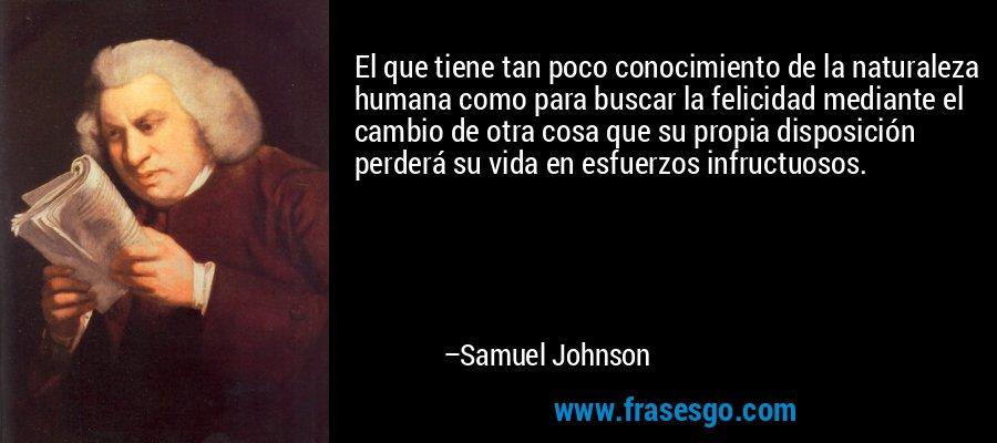 El que tiene tan poco conocimiento de la naturaleza humana como para buscar la felicidad mediante el cambio de otra cosa que su propia disposición perderá su vida en esfuerzos infructuosos. – Samuel Johnson