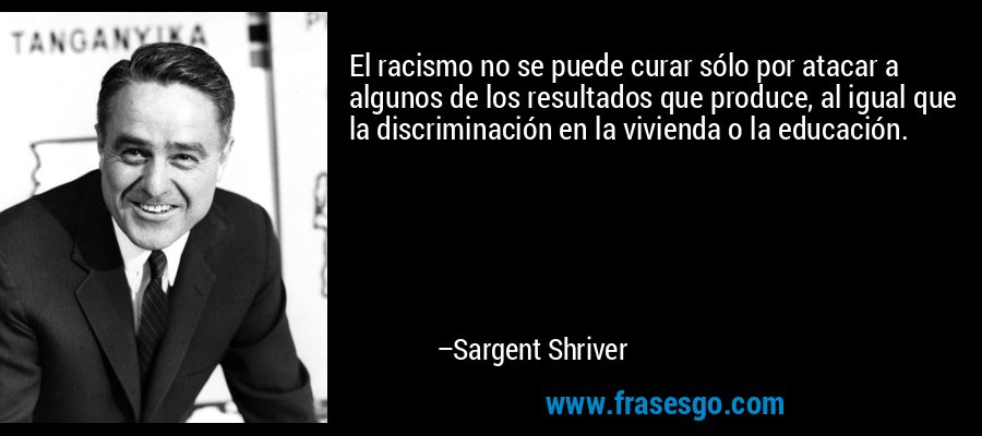 El racismo no se puede curar sólo por atacar a algunos de los resultados que produce, al igual que la discriminación en la vivienda o la educación. – Sargent Shriver