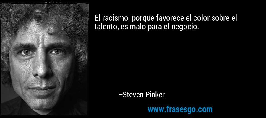 El racismo, porque favorece el color sobre el talento, es malo para el negocio. – Steven Pinker