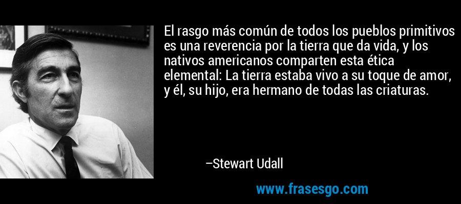 El rasgo más común de todos los pueblos primitivos es una reverencia por la tierra que da vida, y los nativos americanos comparten esta ética elemental: La tierra estaba vivo a su toque de amor, y él, su hijo, era hermano de todas las criaturas. – Stewart Udall