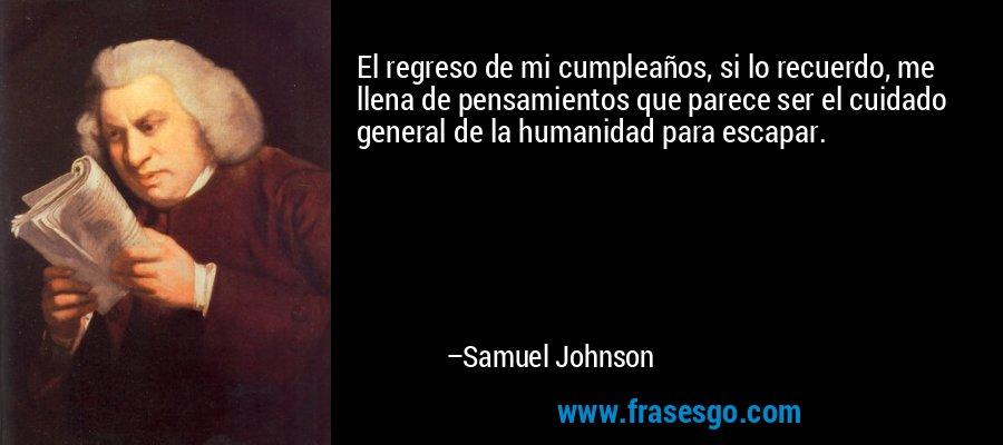 El regreso de mi cumpleaños, si lo recuerdo, me llena de pensamientos que parece ser el cuidado general de la humanidad para escapar. – Samuel Johnson