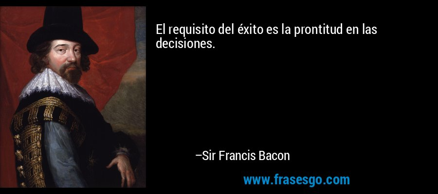 El requisito del éxito es la prontitud en las decisiones. – Sir Francis Bacon