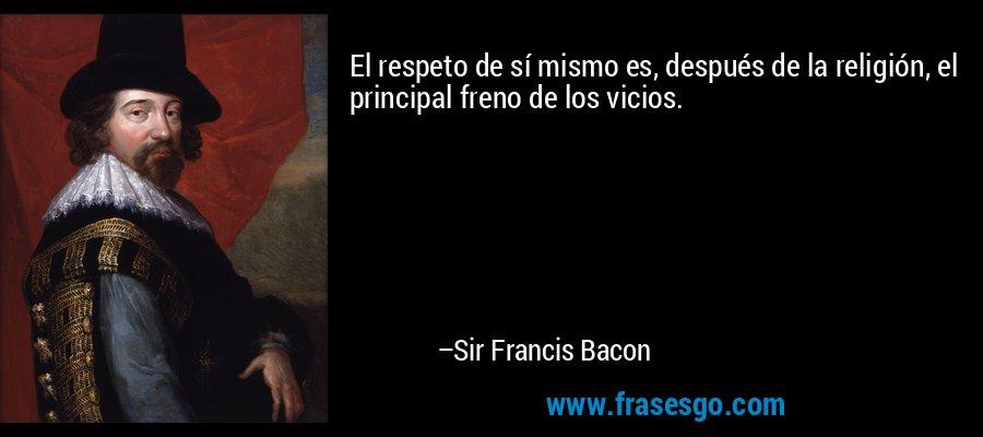 El respeto de sí mismo es, después de la religión, el principal freno de los vicios. – Sir Francis Bacon