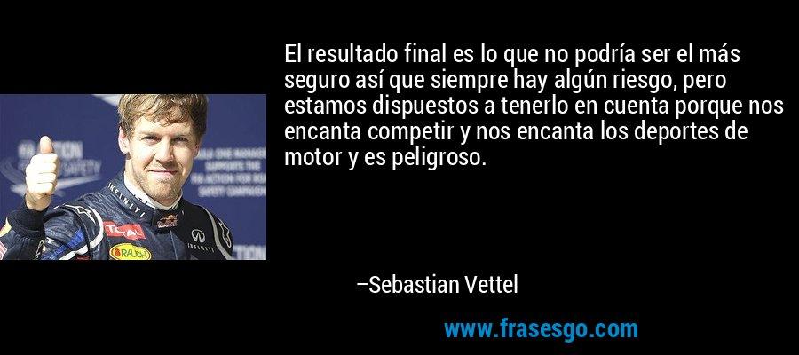 El resultado final es lo que no podría ser el más seguro así que siempre hay algún riesgo, pero estamos dispuestos a tenerlo en cuenta porque nos encanta competir y nos encanta los deportes de motor y es peligroso. – Sebastian Vettel