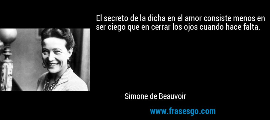 El secreto de la dicha en el amor consiste menos en ser ciego que en cerrar los ojos cuando hace falta. – Simone de Beauvoir