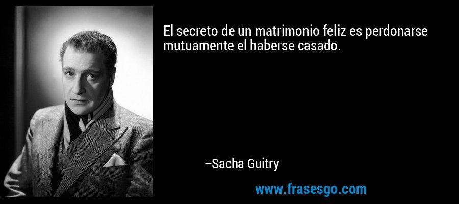 El secreto de un matrimonio feliz es perdonarse mutuamente el haberse casado. – Sacha Guitry