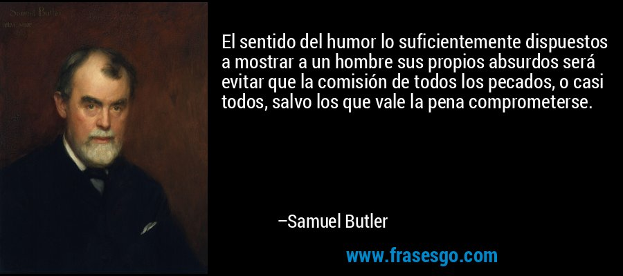 El sentido del humor lo suficientemente dispuestos a mostrar a un hombre sus propios absurdos será evitar que la comisión de todos los pecados, o casi todos, salvo los que vale la pena comprometerse. – Samuel Butler