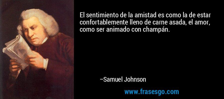 El sentimiento de la amistad es como la de estar confortablemente lleno de carne asada, el amor, como ser animado con champán. – Samuel Johnson