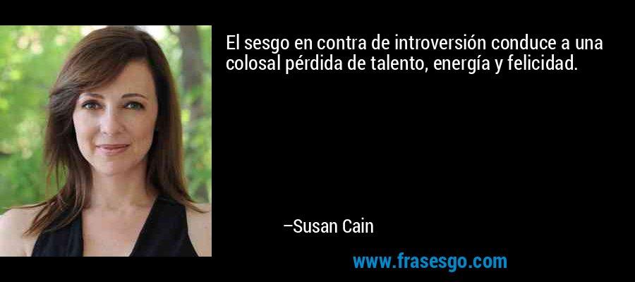 El sesgo en contra de introversión conduce a una colosal pérdida de talento, energía y felicidad. – Susan Cain