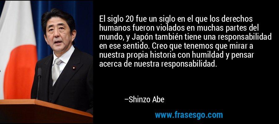 El siglo 20 fue un siglo en el que los derechos humanos fueron violados en muchas partes del mundo, y Japón también tiene una responsabilidad en ese sentido. Creo que tenemos que mirar a nuestra propia historia con humildad y pensar acerca de nuestra responsabilidad. – Shinzo Abe
