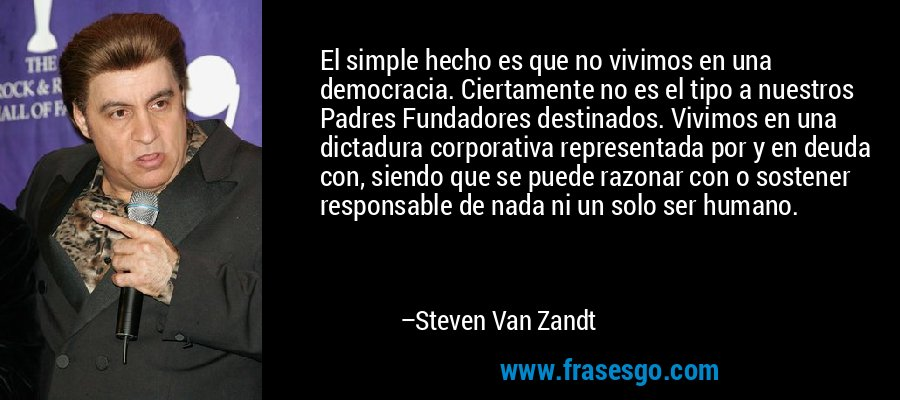 El simple hecho es que no vivimos en una democracia. Ciertamente no es el tipo a nuestros Padres Fundadores destinados. Vivimos en una dictadura corporativa representada por y en deuda con, siendo que se puede razonar con o sostener responsable de nada ni un solo ser humano. – Steven Van Zandt