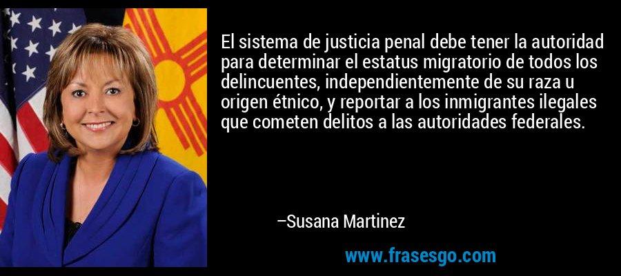 El sistema de justicia penal debe tener la autoridad para determinar el estatus migratorio de todos los delincuentes, independientemente de su raza u origen étnico, y reportar a los inmigrantes ilegales que cometen delitos a las autoridades federales. – Susana Martinez