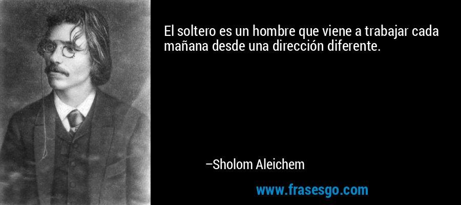 El soltero es un hombre que viene a trabajar cada mañana desde una dirección diferente. – Sholom Aleichem
