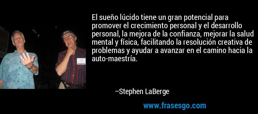 El sueño lúcido tiene un gran potencial para promover el crecimiento personal y el desarrollo personal, la mejora de la confianza, mejorar la salud mental y física, facilitando la resolución creativa de problemas y ayudar a avanzar en el camino hacia la auto-maestría. – Stephen LaBerge