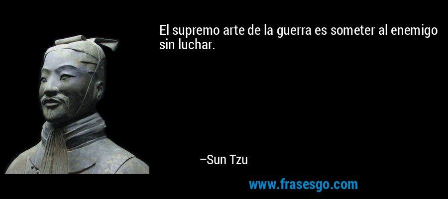 El supremo arte de la guerra es someter al enemigo sin luchar. – Sun Tzu