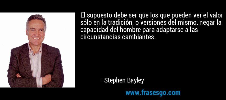 El supuesto debe ser que los que pueden ver el valor sólo en la tradición, o versiones del mismo, negar la capacidad del hombre para adaptarse a las circunstancias cambiantes. – Stephen Bayley