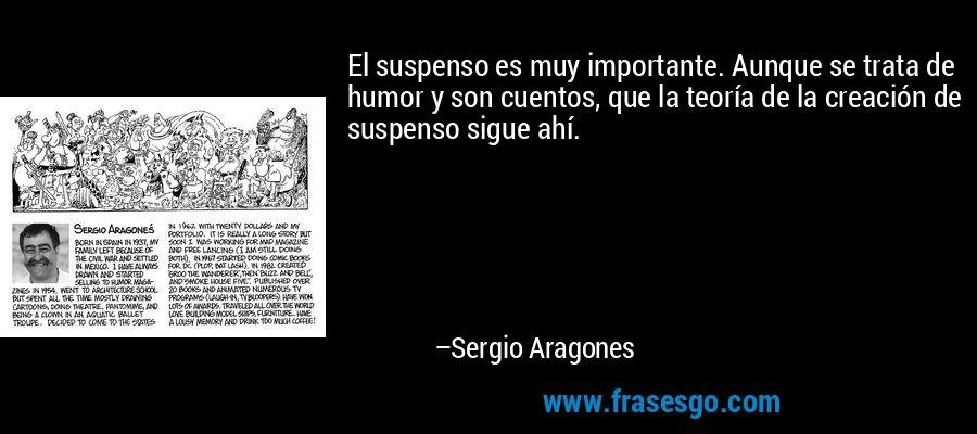 El suspenso es muy importante. Aunque se trata de humor y son cuentos, que la teoría de la creación de suspenso sigue ahí. – Sergio Aragones