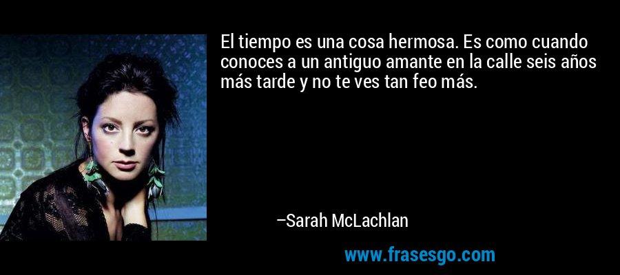 El tiempo es una cosa hermosa. Es como cuando conoces a un antiguo amante en la calle seis años más tarde y no te ves tan feo más. – Sarah McLachlan