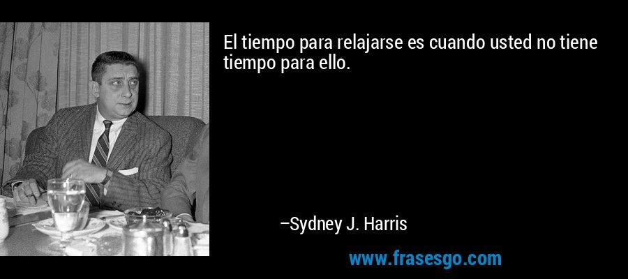 El tiempo para relajarse es cuando usted no tiene tiempo para ello. – Sydney J. Harris