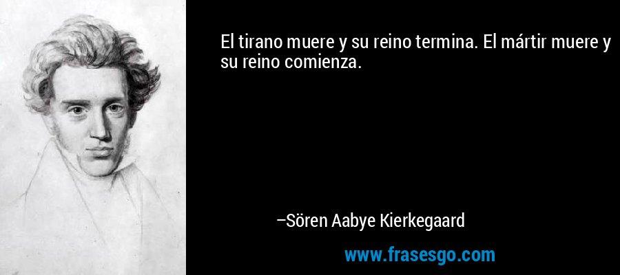 El tirano muere y su reino termina. El mártir muere y su reino comienza. – Sören Aabye Kierkegaard