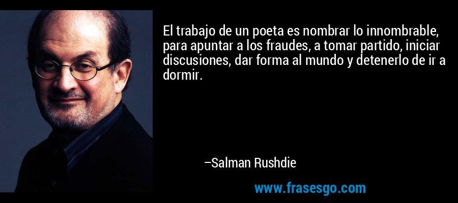 El trabajo de un poeta es nombrar lo innombrable, para apuntar a los fraudes, a tomar partido, iniciar discusiones, dar forma al mundo y detenerlo de ir a dormir. – Salman Rushdie