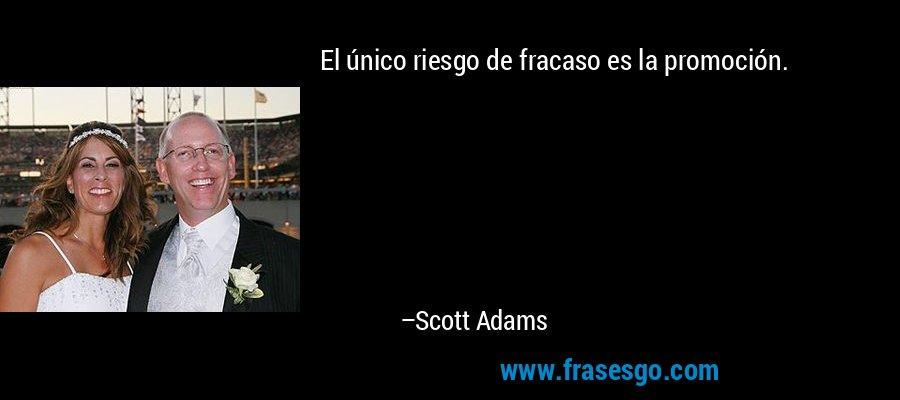 El único riesgo de fracaso es la promoción. – Scott Adams