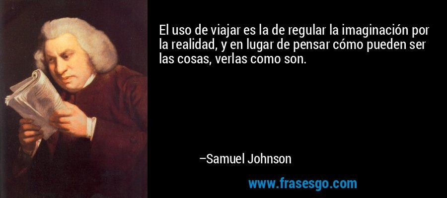 El uso de viajar es la de regular la imaginación por la realidad, y en lugar de pensar cómo pueden ser las cosas, verlas como son. – Samuel Johnson
