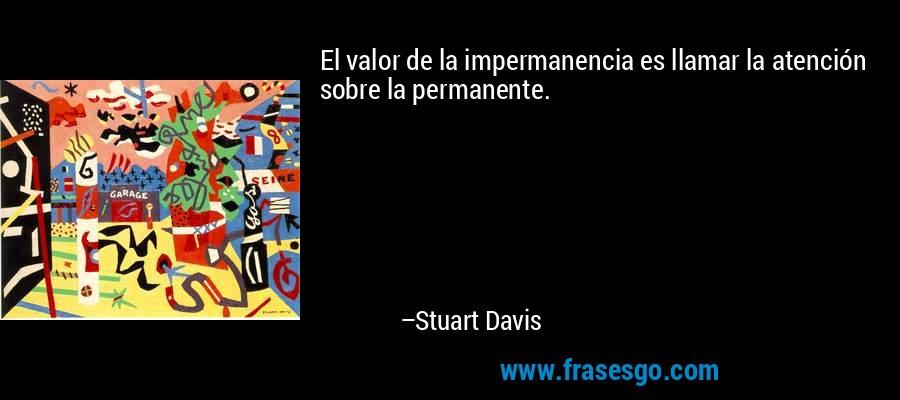 El valor de la impermanencia es llamar la atención sobre la permanente. – Stuart Davis
