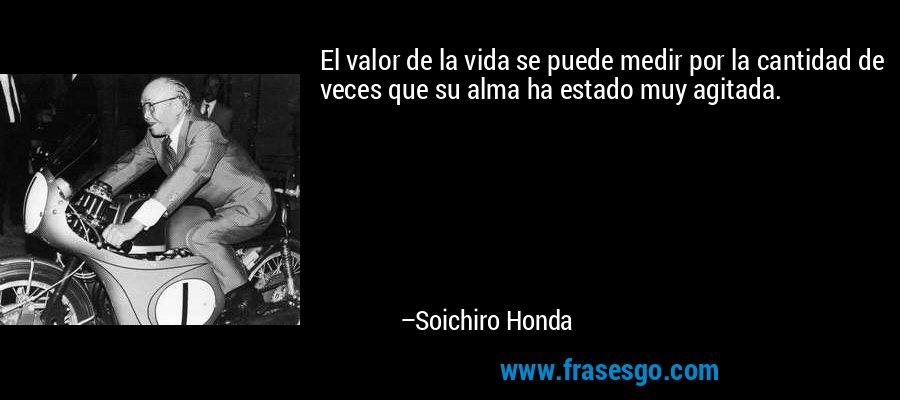 El valor de la vida se puede medir por la cantidad de veces que su alma ha estado muy agitada. – Soichiro Honda