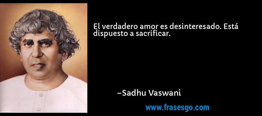El verdadero amor es desinteresado. Está dispuesto a sacrificar. – Sadhu Vaswani