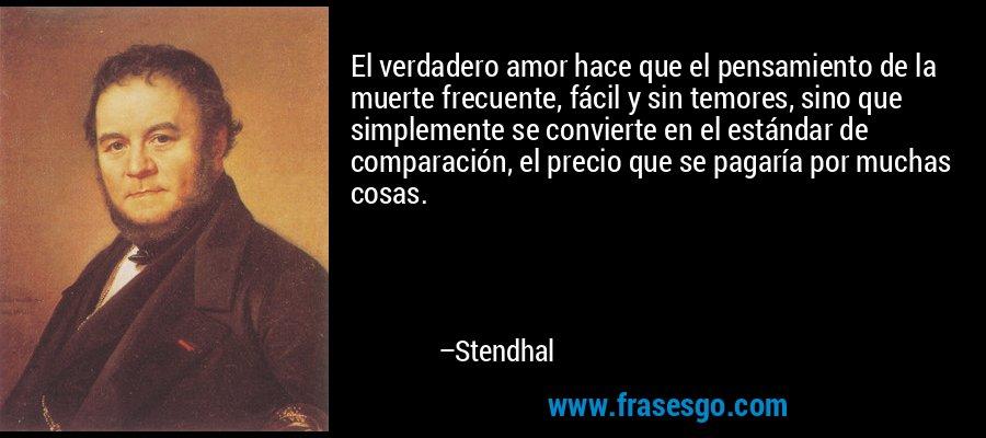 El verdadero amor hace que el pensamiento de la muerte frecuente, fácil y sin temores, sino que simplemente se convierte en el estándar de comparación, el precio que se pagaría por muchas cosas. – Stendhal