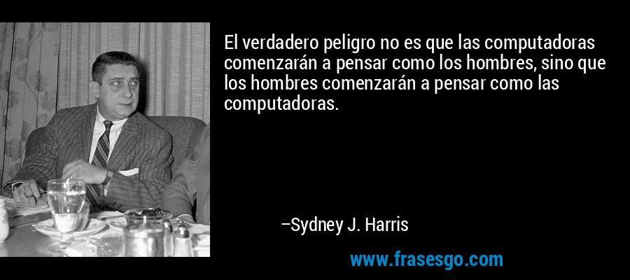 El verdadero peligro no es que las computadoras comenzarán a pensar como los hombres, sino que los hombres comenzarán a pensar como las computadoras. – Sydney J. Harris