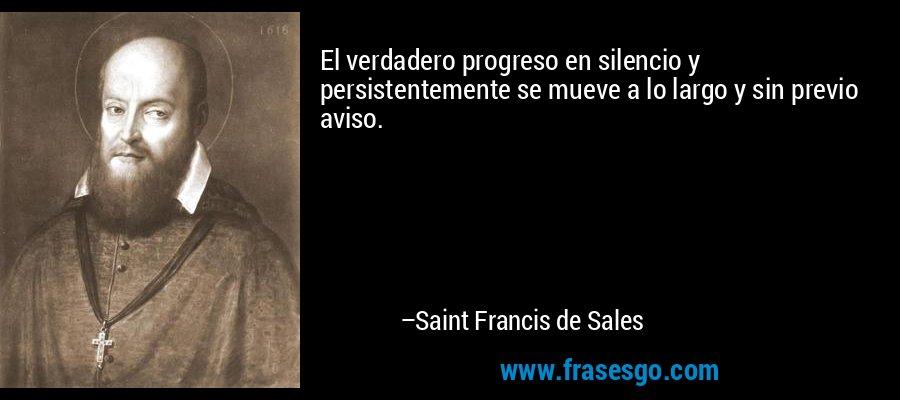 El verdadero progreso en silencio y persistentemente se mueve a lo largo y sin previo aviso. – Saint Francis de Sales